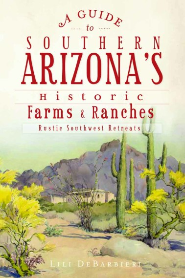 A Guide to Southern Arizona's Historic Farms & Ranches: Rustic Southwest Retreats by Lili DeBarbieri