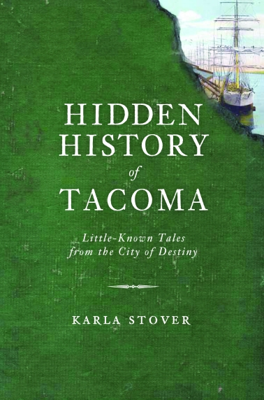 Hidden History of Tacoma: Little-Known Tales from the City of Destiny by Karla Stover
