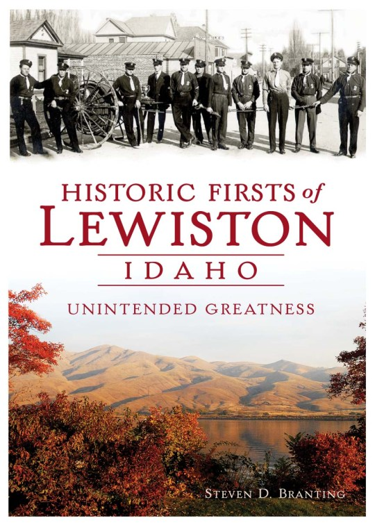 Historic Firsts of Lewiston, Idaho: Unintended Greatness by Steven D. Branting