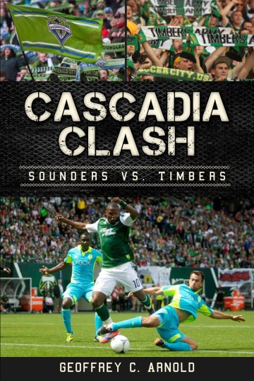 Cascadia Clash: Sounders vs Timbers by Geoffrey C. Arnold