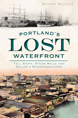 Portland's Lost Waterfront: Tall Ships, Steam Mills and Sailors' Boardinghouses by Barney Blalock
