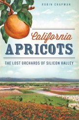 California Apricots: The Lost Orchards of Silicon Valley by Robin Chapman