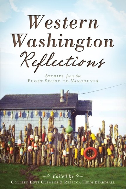 Western Washington Reflections: Stories from the Puget Sound to Vancouver edited by Colleen Lutz Clemens and Rebecca Helm Beardsall