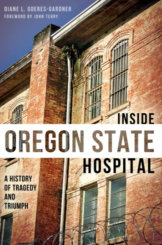 Inside Oregon State Hospital: A History of Tragedy and Triumph by Diane L. Goeres-Gardner
