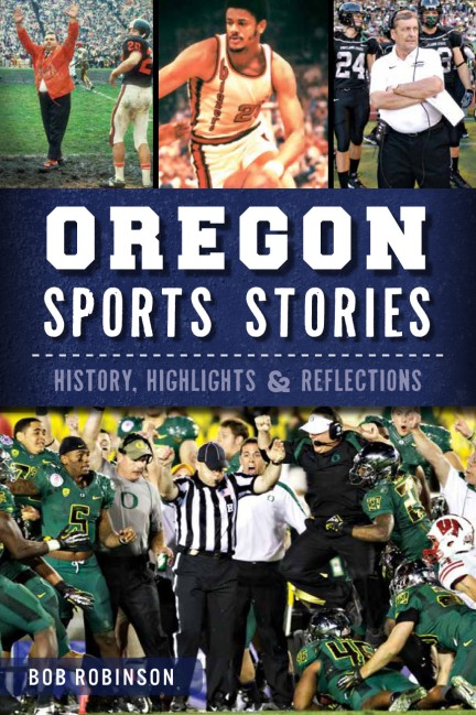 Oregon Sports Stories: History, Highlights & Reflections by Bob Robinson