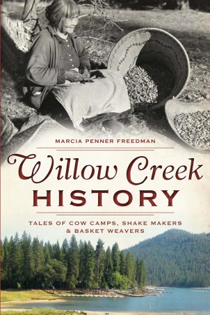 Willow Creek History: Tales of Cow Camps, Shake Makers and Basket Weavers by Marcia Penner Freedman