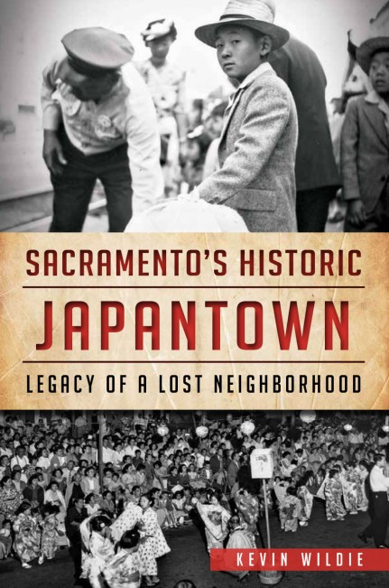 Sacramento's Historic Japantown: Legacy of a Lost Neighborhood by Kevin Wildie