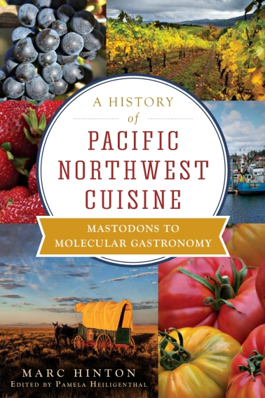 A History of Pacific Northwest Cuisine: Mastodons to Molecular Gastronomy by Marc Hinton