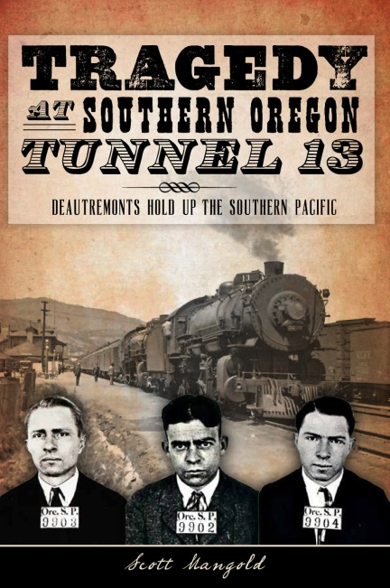 Tragedy at Southern Oregon Tunnel 13: DeAutremonts Hold Up the Southern Pacific by Scott Mangold