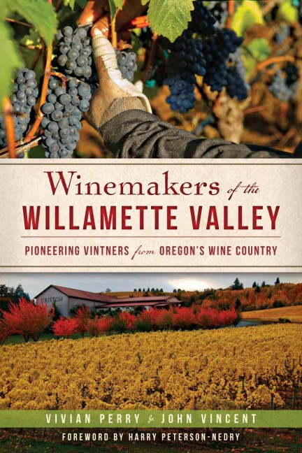 Winemakers of the Willamette Valley: Pioneering Vintners from Oregon's Wine Country by Vivian Perry and John Vincent